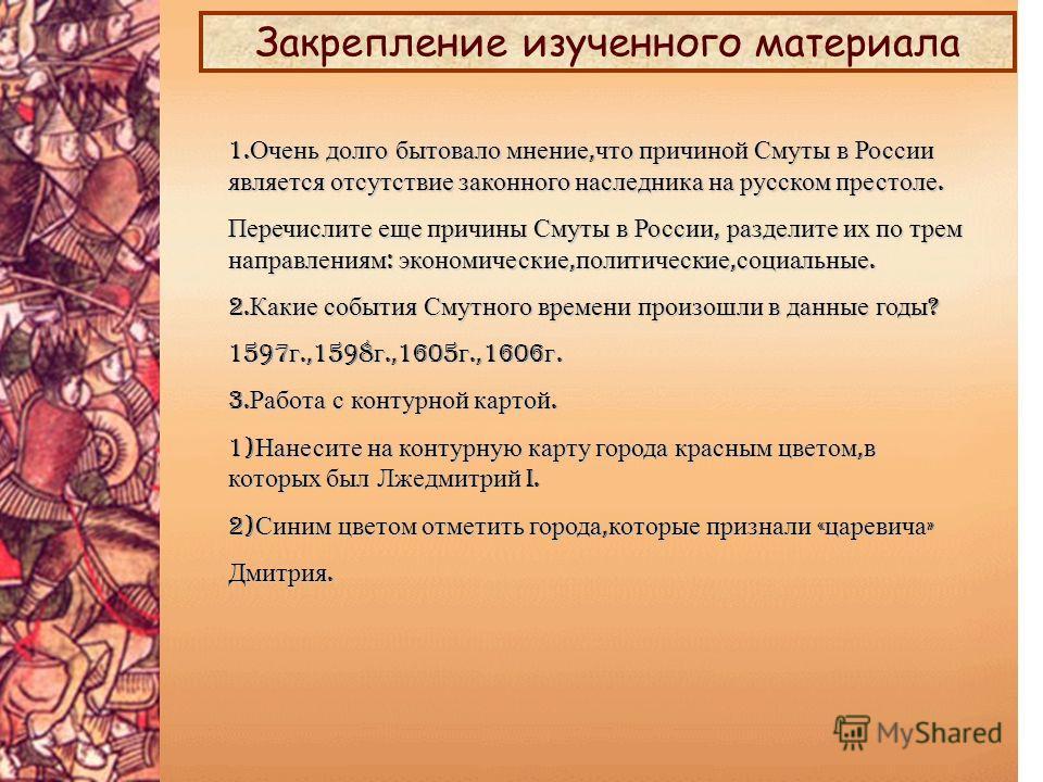 1. Очень долго бытовало мнение, что причиной Смуты в России является отсутствие законного наследника на русском престоле. Перечислите еще причины Смуты в России, разделите их по трем направлениям : экономические, политические, социальные. 2. Какие со