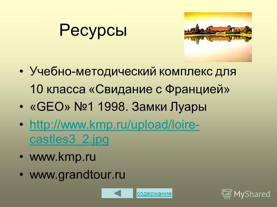 Ресурсы Учебно-методический комплекс для 10 класса «Свидание с Францией» «GEO» 1 1998. Замки Луары http://www.kmp.ru/upload/loire- castles3_2.jpghttp://www.kmp.ru/upload/loire- castles3_2.jpg www.kmp.ru www.grandtour.ru содержание