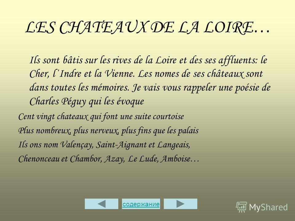 LES CHATEAUX DE LA LOIRE… Ils sont bâtis sur les rives de la Loire еt des ses affluents: le Cher, l΄Indre et la Vienne. Les nomes de ses châteaux sont dans toutes les mémoires. Je vais vous rappeler une poésie de Charles Péguy qui les évoque Cent vin