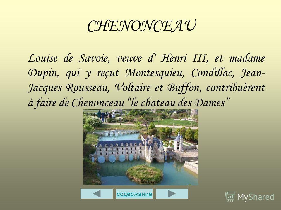CHENONCEAU Louise de Savoie, veuve d' Henri III, et madame Dupin, qui y reçut Montesquieu, Condillac, Jean- Jacques Rousseau, Voltaire et Buffon, contribuèrent à faire de Chenonceau le chateau des Dames содержание
