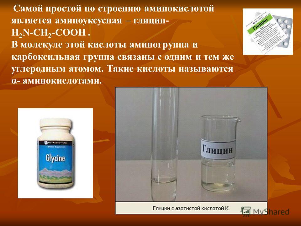 Самой простой по строению аминокислотой является аминоуксусная – глицин- H 2 N-CH 2 -COOH. В молекуле этой кислоты аминогруппа и карбоксильная группа связаны с одним и тем же углеродным атомом. Такие кислоты называются α- аминокислотами.