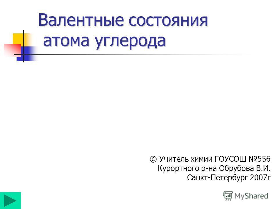 Валентные состояния атома углерода © Учитель химии ГОУСОШ 556 Курортного р-на Обрубова В.И. Санкт-Петербург 2007г