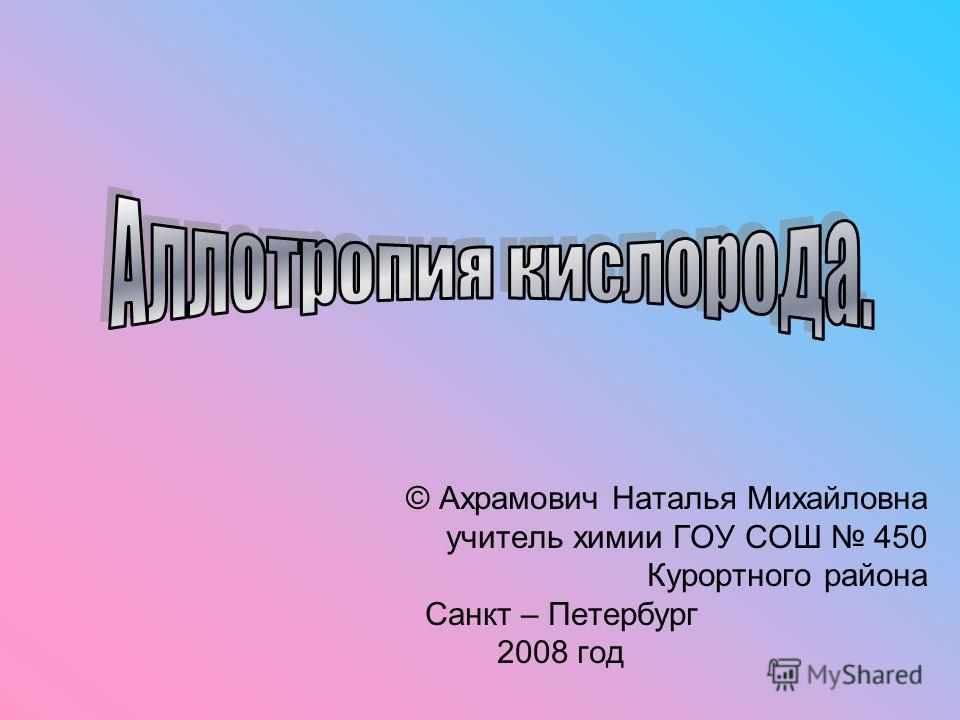 © Ахрамович Наталья Михайловна учитель химии ГОУ СОШ 450 Курортного района Санкт – Петербург 2008 год