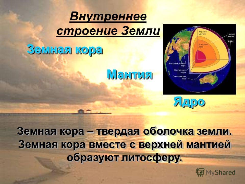 Внутреннее строение Земли Земная кора МантияМантия ЯдроЯдро Земная кора – твердая оболочка земли. Земная кора вместе с верхней мантией образуют литосферу.
