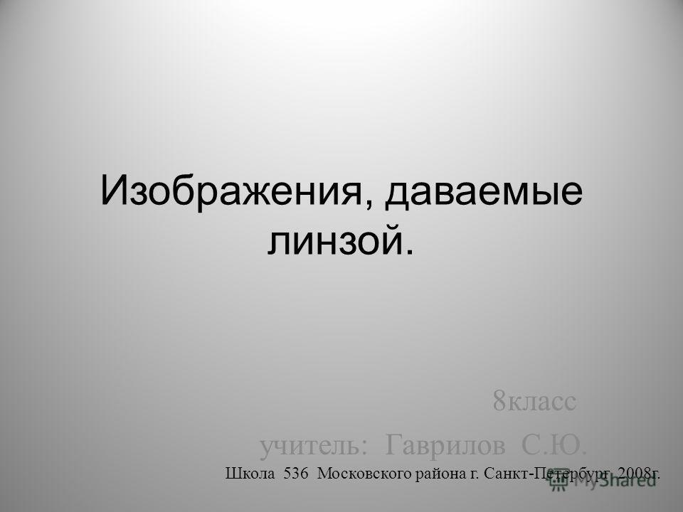 Изображения, даваемые линзой. 8класс учитель: Гаврилов С.Ю. Школа 536 Московского района г. Санкт-Петербург 2008г.
