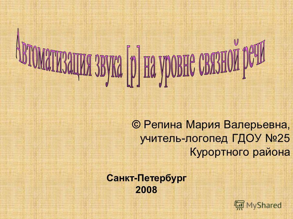 © Репина Мария Валерьевна, учитель-логопед ГДОУ 25 Курортного района Санкт-Петербург 2008