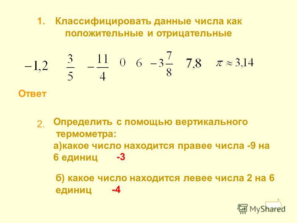 Ответ Классифицировать данные числа как положительные и отрицательные 1. 2. Определить с помощью вертикального термометра: а)какое число находится правее числа -9 на 6 единиц б) какое число находится левее числа 2 на 6 единиц -3 -4