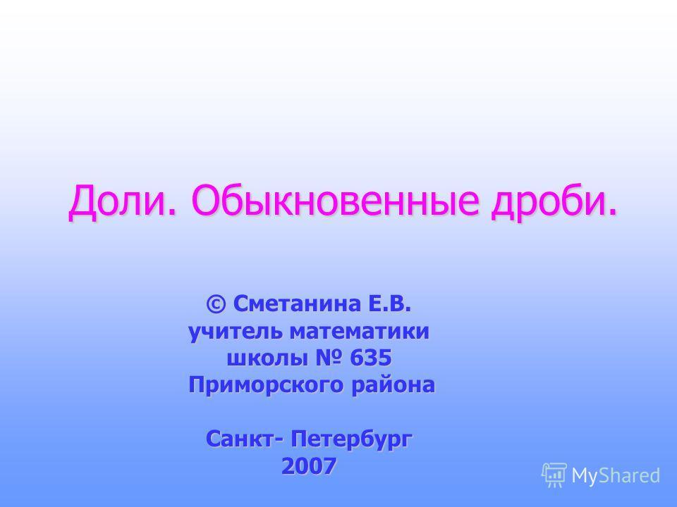 Доли. Обыкновенные дроби. © Сметанина Е.В. учитель математики школы 635 Приморского района Приморского района Санкт- Петербург 2007