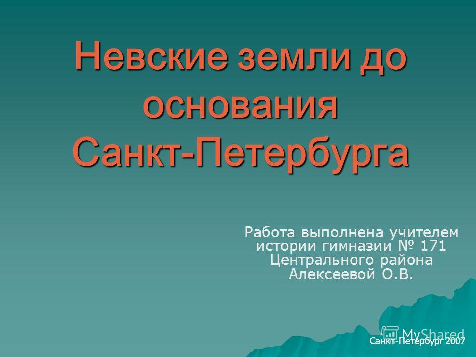 Невские земли до основания Санкт-Петербурга Работа выполнена учителем истории гимназии 171 Центрального района Алексеевой О.В. Санкт-Петербург 2007