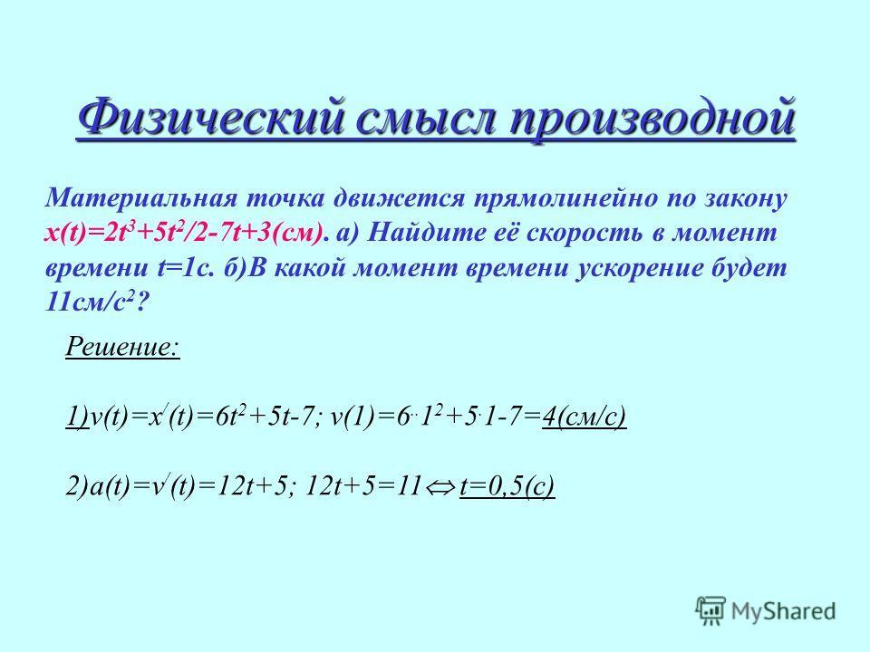 Физический смысл производной Материальная точка движется прямолинейно по закону х(t)=2t 3 +5t 2 /2-7t+3(см). а) Найдите её скорость в момент времени t=1c. б)В какой момент времени ускорение будет 11см/с 2 ? Решение: 1)v(t)=x / (t)=6t 2 +5t-7; v(1)=6.