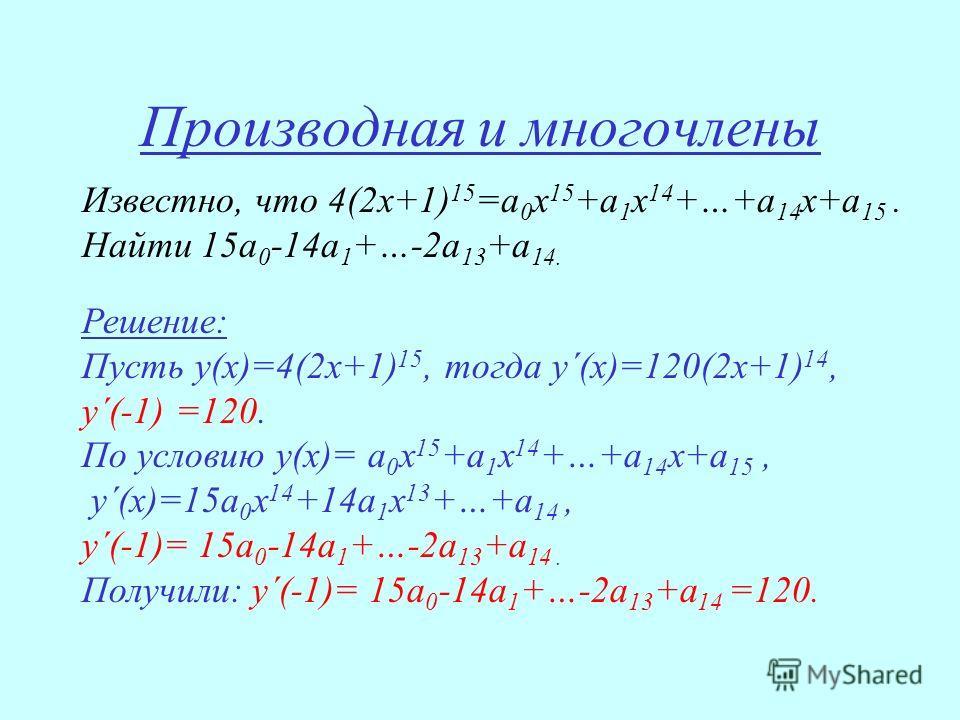 Производная и многочлены Известно, что 4(2х+1) 15 =а 0 х 15 +а 1 х 14 +…+а 14 х+а 15. Найти 15а 0 -14а 1 +…-2а 13 +а 14. Решение: Пусть у(х)=4(2х+1) 15, тогда у´(х)=120(2х+1) 14, у´(-1) =120. По условию у(х)= а 0 х 15 +а 1 х 14 +…+а 14 х+а 15, у´(х)=