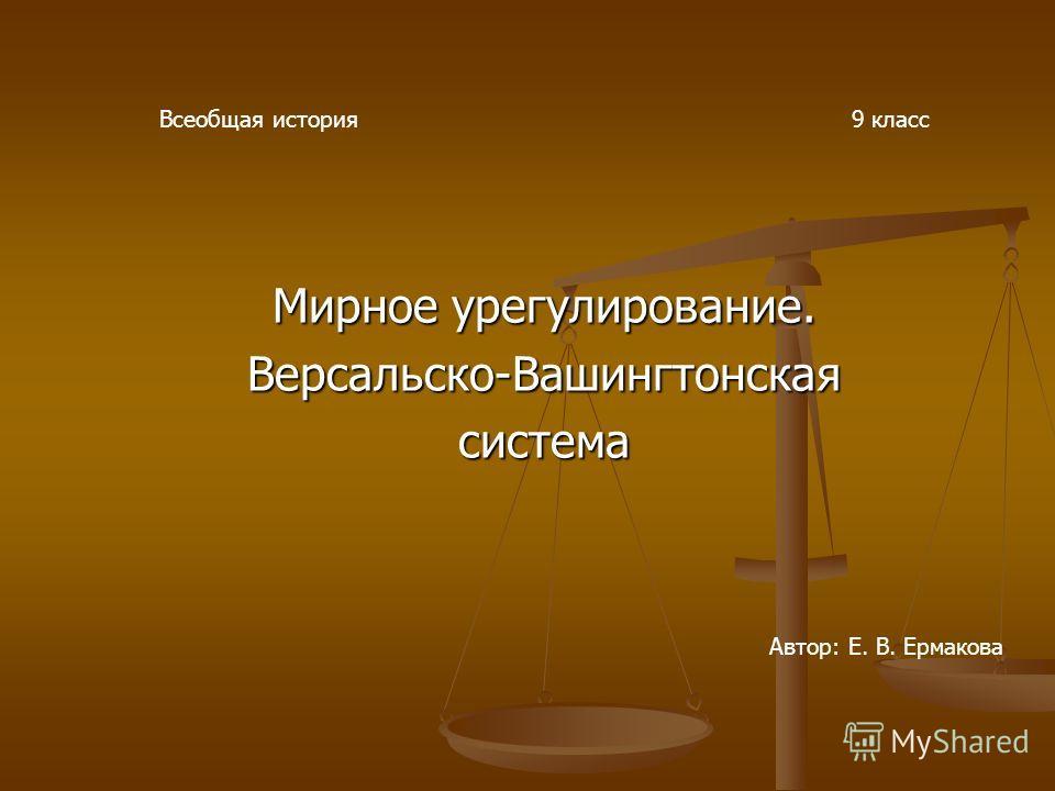 Мирное урегулирование. Версальско-Вашингтонская система Всеобщая история9 класс Автор: Е. В. Ермакова