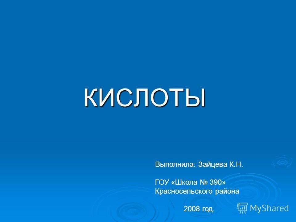 КИСЛОТЫ Выполнила: Зайцева К.Н. ГОУ «Школа 390» Красносельского района 2008 год.