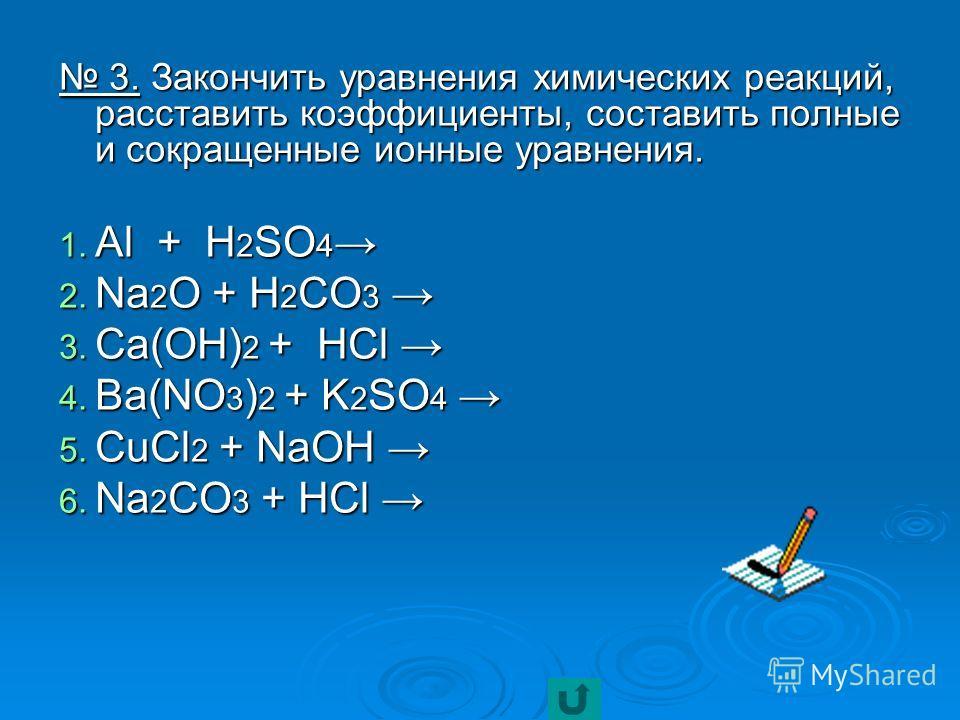 3. Закончить уравнения химических реакций, расставить коэффициенты, составить полные и сокращенные ионные уравнения. 3. Закончить уравнения химических реакций, расставить коэффициенты, составить полные и сокращенные ионные уравнения. 1. Al + H 2 SO 4