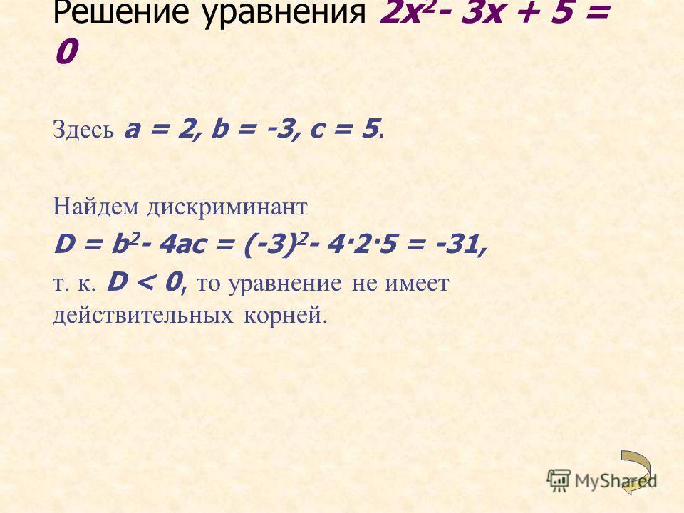 Решение уравнения 2x 2 - 5x + 2 = 0 Здесь a = 2, b = -5, c = 2. Имеем D = b 2 - 4ac = (-5) 2 - 4 2 2 = 9. Так как D > 0, то уравнение имеет два корня. Найдем их по формуле то есть x 1 = 2 и x 2 = 0,5 - корни заданного уравнения.