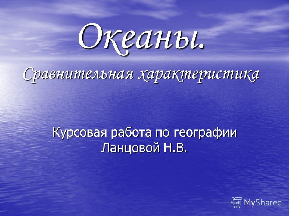 Презентация на тему Океаны Сравнительная характеристика  1 Океаны Сравнительная характеристика Курсовая работа по географии Ланцовой Н В
