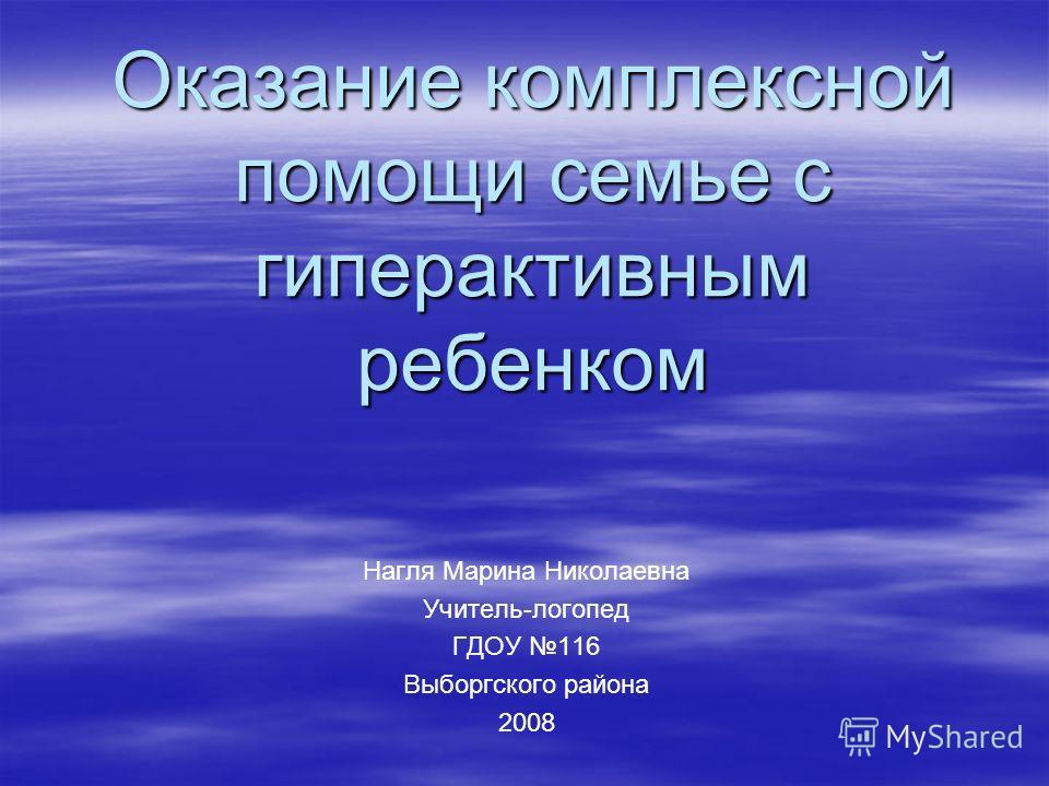 Оказание комплексной помощи семье с гиперактивным ребенком Нагля Марина Николаевна Учитель-логопед ГДОУ 116 Выборгского района 2008