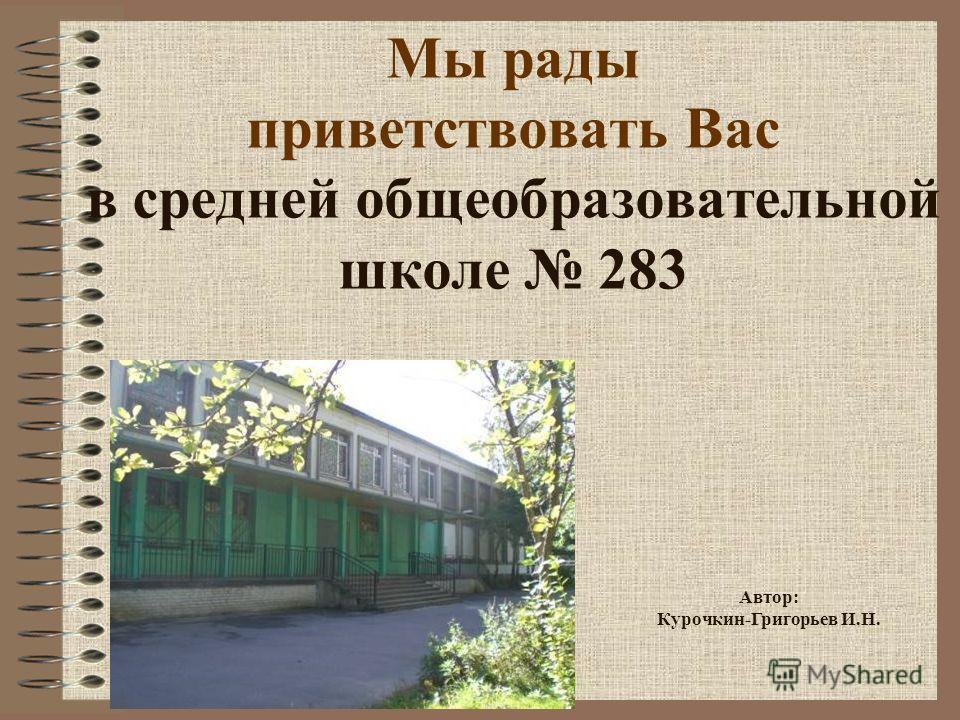 Мы рады приветствовать Вас в средней общеобразовательной школе 283 Автор: Курочкин-Григорьев И.Н.