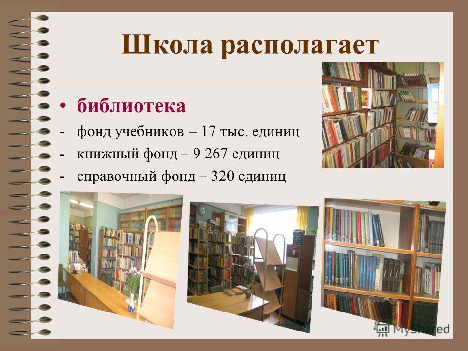 Школа располагает библиотека -фонд учебников – 17 тыс. единиц -книжный фонд – 9 267 единиц -справочный фонд – 320 единиц