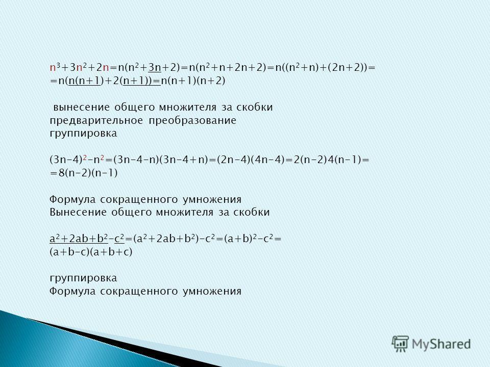 n 3 +3n 2 +2n=n(n 2 +3n+2)=n(n 2 +n+2n+2)=n((n 2 +n)+(2n+2))= =n(n(n+1)+2(n+1))=n(n+1)(n+2) вынесение общего множителя за скобки предварительное преобразование группировка (3n-4) 2 -n 2 =(3n-4-n)(3n-4+n)=(2n-4)(4n-4)=2(n-2)4(n-1)= =8(n-2)(n-1) Формул