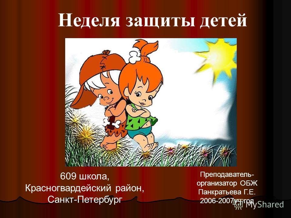 Неделя защиты детей 609 школа, Красногвардейский район, Санкт-Петербург Преподаватель- организатор ОБЖ Панкратьева Г.Е. 2006-2007уч.год
