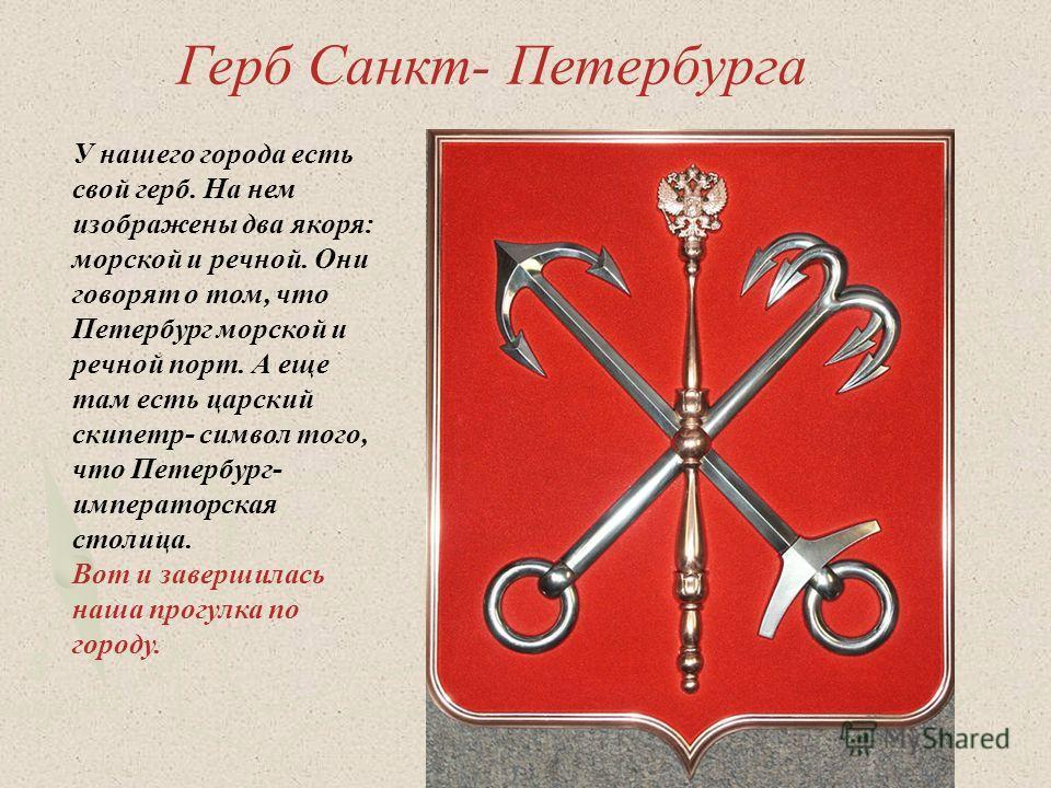 Герб Санкт- Петербурга У нашего города есть свой герб. На нем изображены два якоря: морской и речной. Они говорят о том, что Петербург морской и речной порт. А еще там есть царский скипетр- символ того, что Петербург- императорская столица. Вот и зав