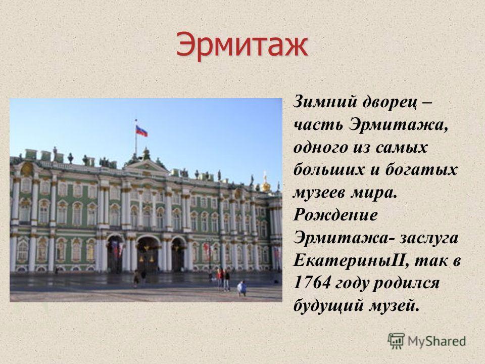 Эрмитаж Зимний дворец – часть Эрмитажа, одного из самых больших и богатых музеев мира. Рождение Эрмитажа- заслуга ЕкатериныII, так в 1764 году родился будущий музей.