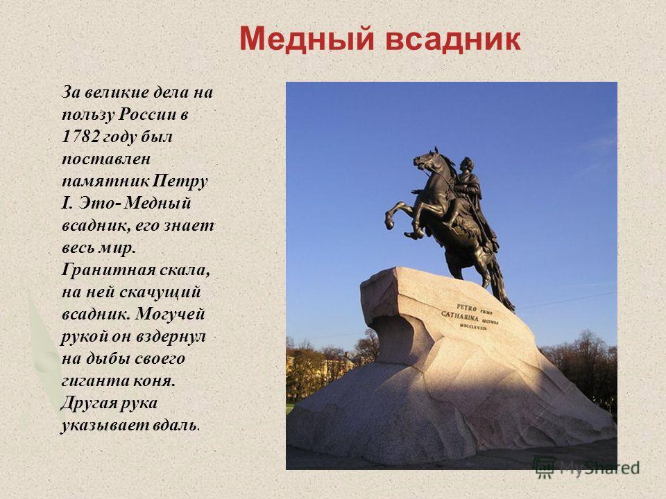Медный всадник За великие дела на пользу России в 1782 году был поставлен памятник Петру I. Это- Медный всадник, его знает весь мир. Гранитная скала, на ней скачущий всадник. Могучей рукой он вздернул на дыбы своего гиганта коня. Другая рука указывае