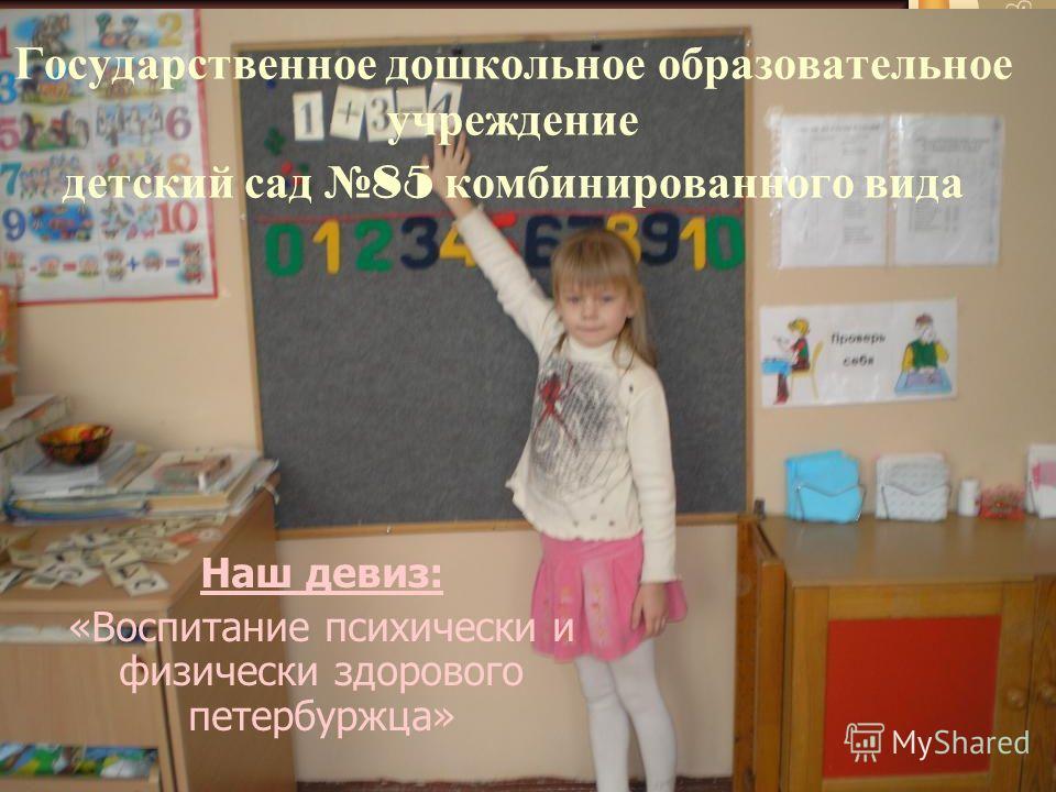 Государственное дошкольное образовательное учреждение детский сад 85 комбинированного вида Наш девиз: «Воспитание психически и физически здорового петербуржца»