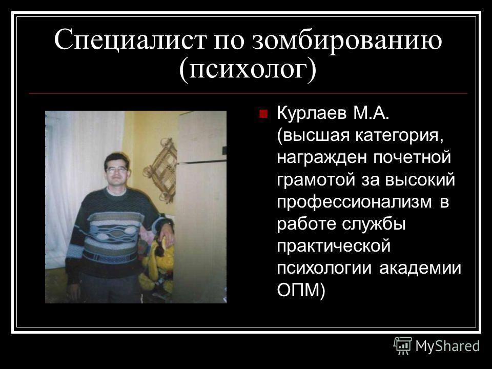 Специалист по зомбированию (психолог) Курлаев М.А. (высшая категория, награжден почетной грамотой за высокий профессионализм в работе службы практической психологии академии ОПМ)