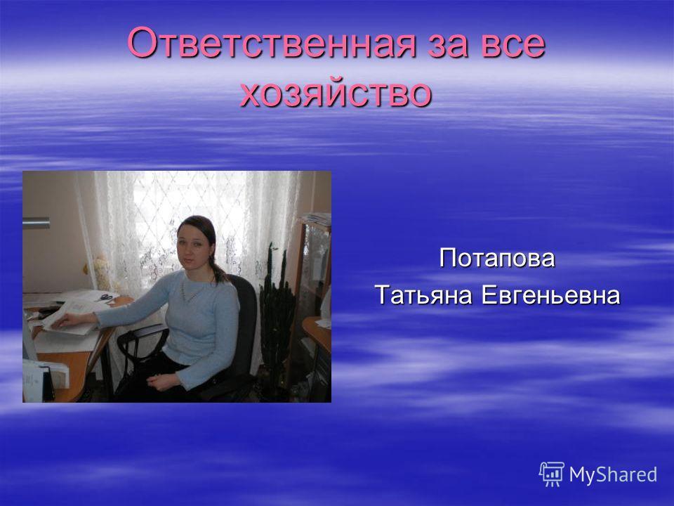 Ответственная за все хозяйство Потапова Татьяна Евгеньевна