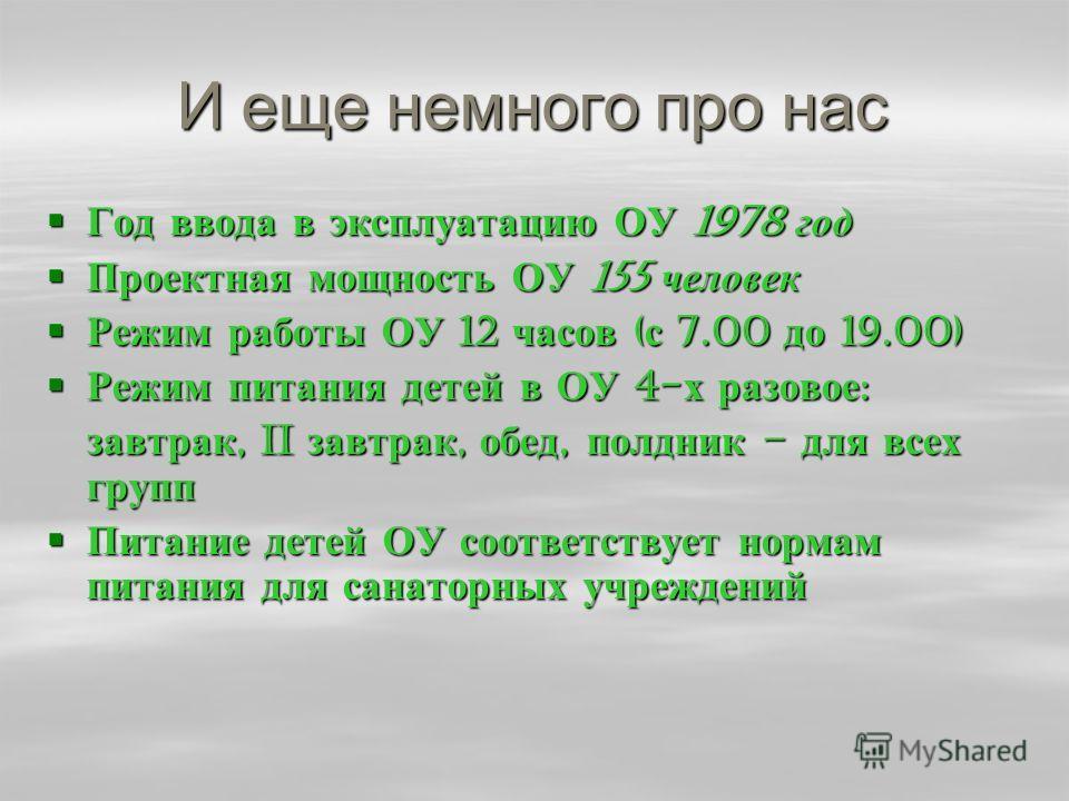 И еще немного про нас Год ввода в эксплуатацию ОУ 1978 год Год ввода в эксплуатацию ОУ 1978 год Проектная мощность ОУ 155 человек Проектная мощность ОУ 155 человек Режим работы ОУ 12 часов ( с 7.00 до 19.00) Режим работы ОУ 12 часов ( с 7.00 до 19.00