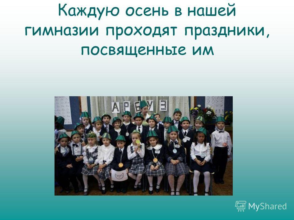 Каждую осень в нашей гимназии проходят праздники, посвященные им