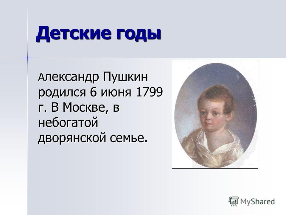 Детские годы А лександр Пушкин родился 6 июня 1799 г. В Москве, в небогатой дворянской семье.