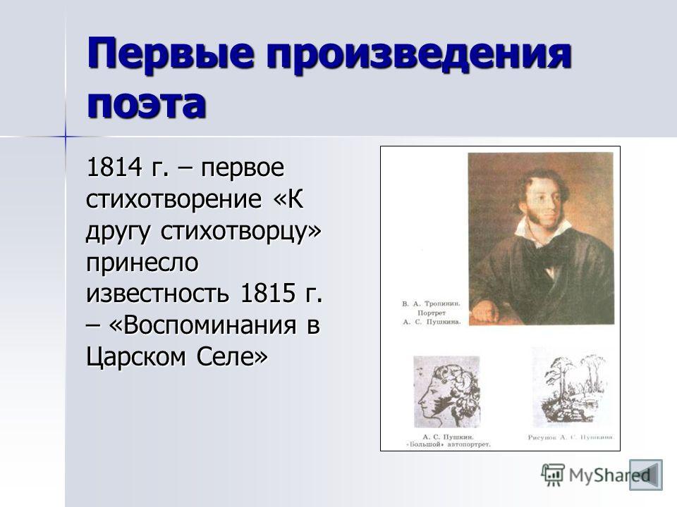 Первые произведения поэта 1814 г. – первое стихотворение «К другу стихотворцу» принесло известность 1815 г. – «Воспоминания в Царском Селе»
