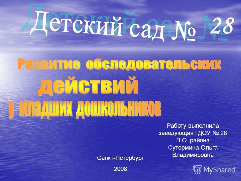 28 Работу выполнила заведующая ГДОУ 28 В.О. района Сутормина Ольга Владимировна Санкт-Петербург 2008