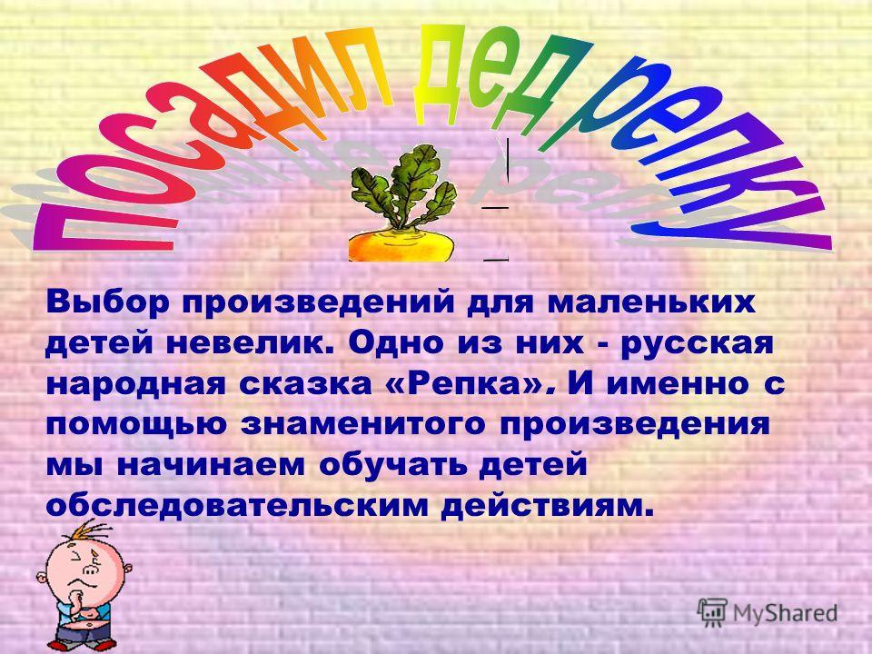 Выбор произведений для маленьких детей невелик. Одно из них - русская народная сказка «Репка». И именно с помощью знаменитого произведения мы начинаем обучать детей обследовательским действиям.
