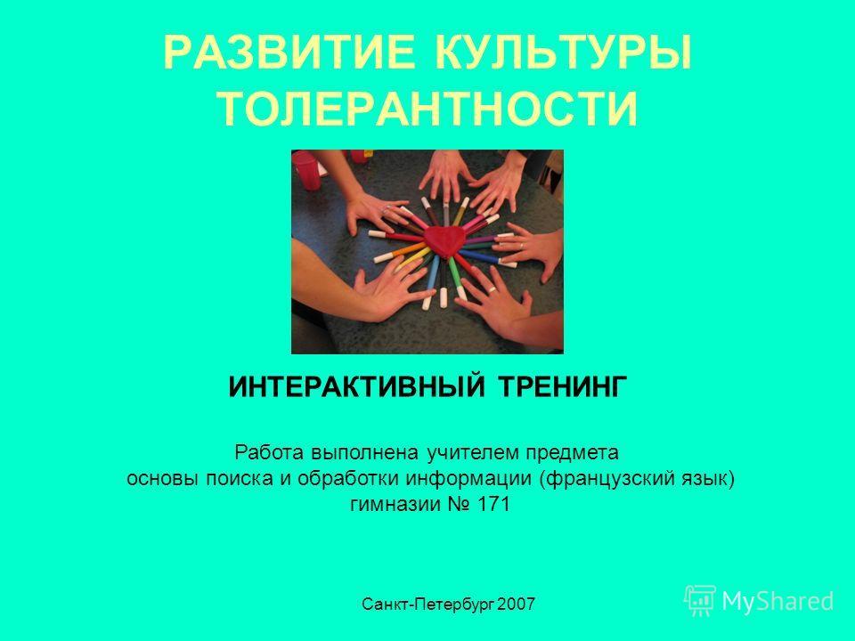 РАЗВИТИЕ КУЛЬТУРЫ ТОЛЕРАНТНОСТИ ИНТЕРАКТИВНЫЙ ТРЕНИНГ Работа выполнена учителем предмета основы поиска и обработки информации (французский язык) гимназии 171 Санкт-Петербург 2007
