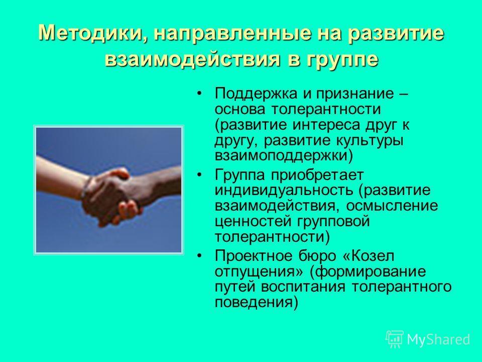 Методики, направленные на развитие взаимодействия в группе Поддержка и признание – основа толерантности (развитие интереса друг к другу, развитие культуры взаимоподдержки) Группа приобретает индивидуальность (развитие взаимодействия, осмысление ценно