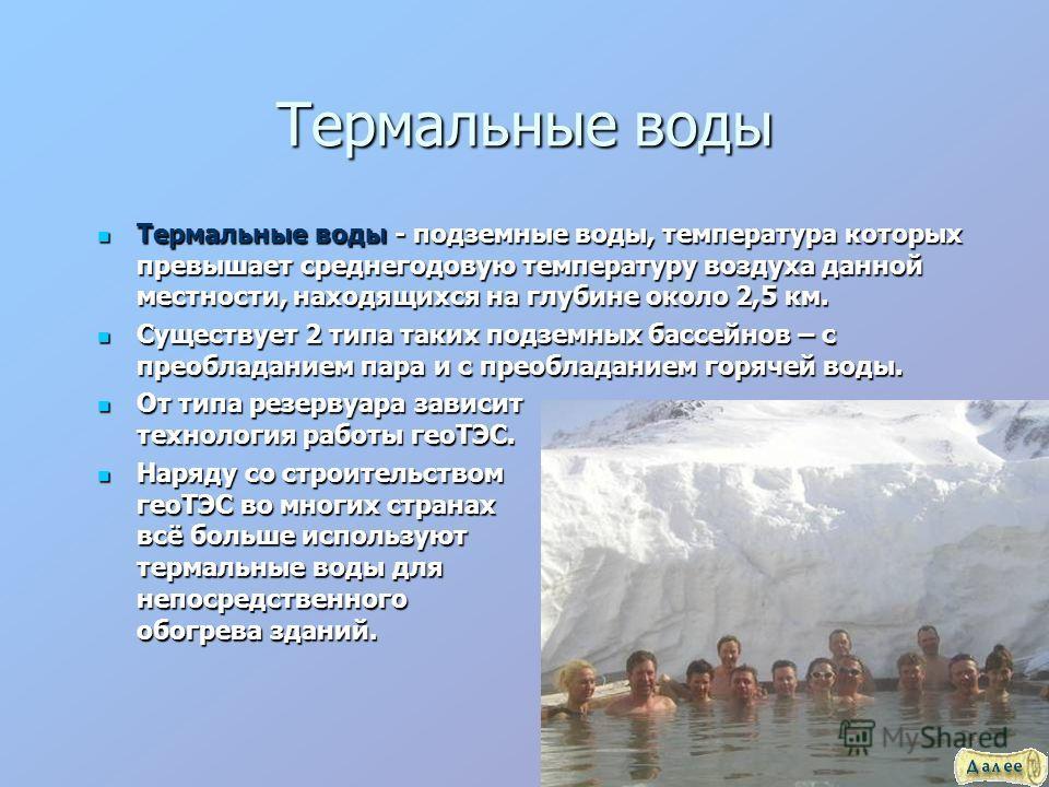 Термальные воды Термальные воды - подземные воды, температура которых превышает среднегодовую температуру воздуха данной местности, находящихся на глубине около 2,5 км. Термальные воды - подземные воды, температура которых превышает среднегодовую тем