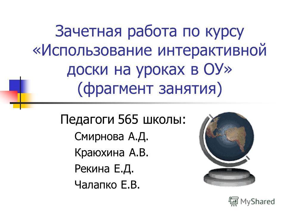 Зачетная работа по курсу «Использование интерактивной доски на уроках в ОУ» (фрагмент занятия) Педагоги 565 школы: Смирнова А.Д. Краюхина А.В. Рекина Е.Д. Чалапко Е.В.