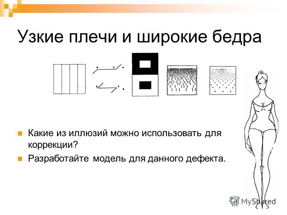 Узкие плечи и широкие бедра Какие из иллюзий можно использовать для коррекции? Разработайте модель для данного дефекта.