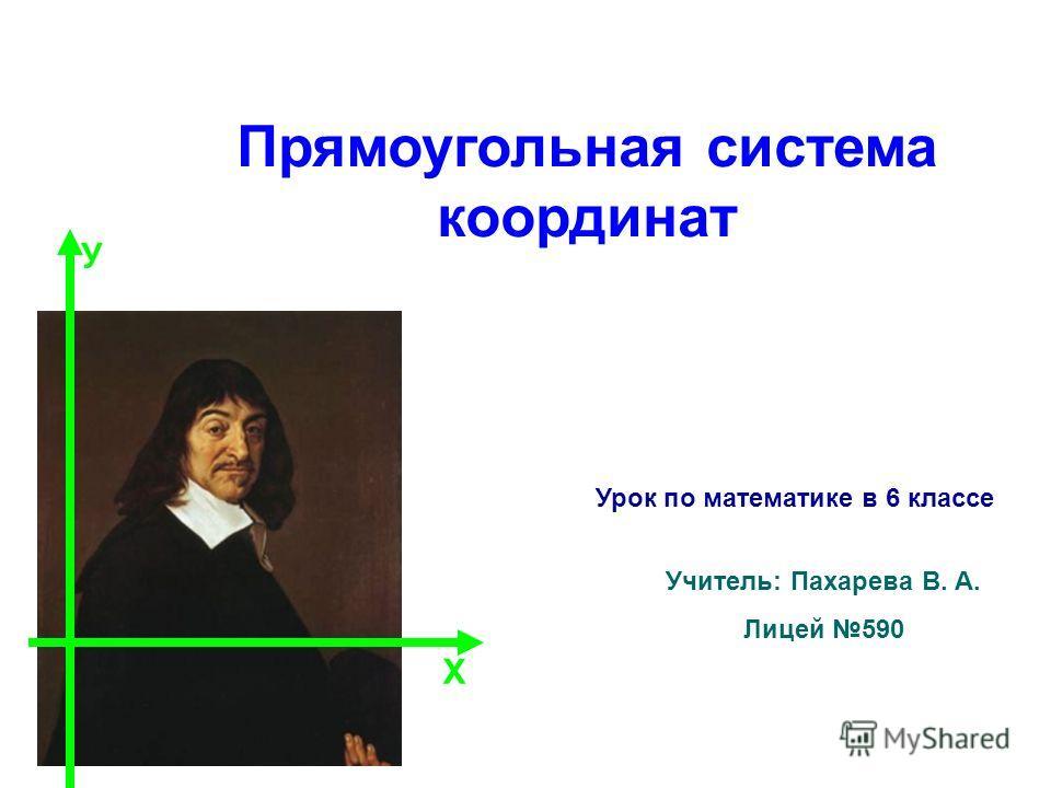 Прямоугольная система координат Учитель: Пахарева В. А. Лицей 590 Х У Урок по математике в 6 классе