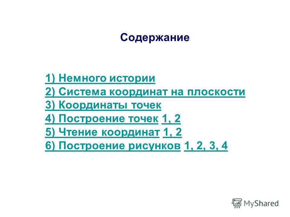Содержание 1) Немного истории 2) Система координат на плоскости 3) Координаты точек 4) Построение точек4) Построение точек 1, 21, 2 5) Чтение координат5) Чтение координат 1, 21, 2 6) Построение рисунков6) Построение рисунков 1, 2, 3, 41, 2, 3, 4