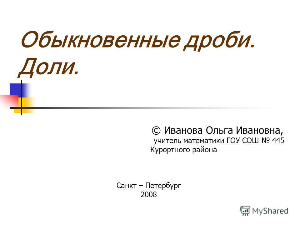 Обыкновенные дроби. Доли. © Иванова Ольга Ивановна, учитель математики ГОУ СОШ 445 Курортного района Санкт – Петербург 2008