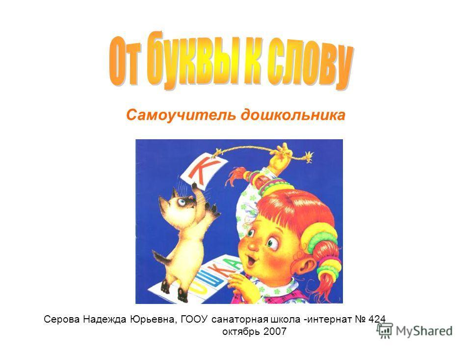 Серова Надежда Юрьевна, ГООУ санаторная школа -интернат 424 октябрь 2007 Самоучитель дошкольника