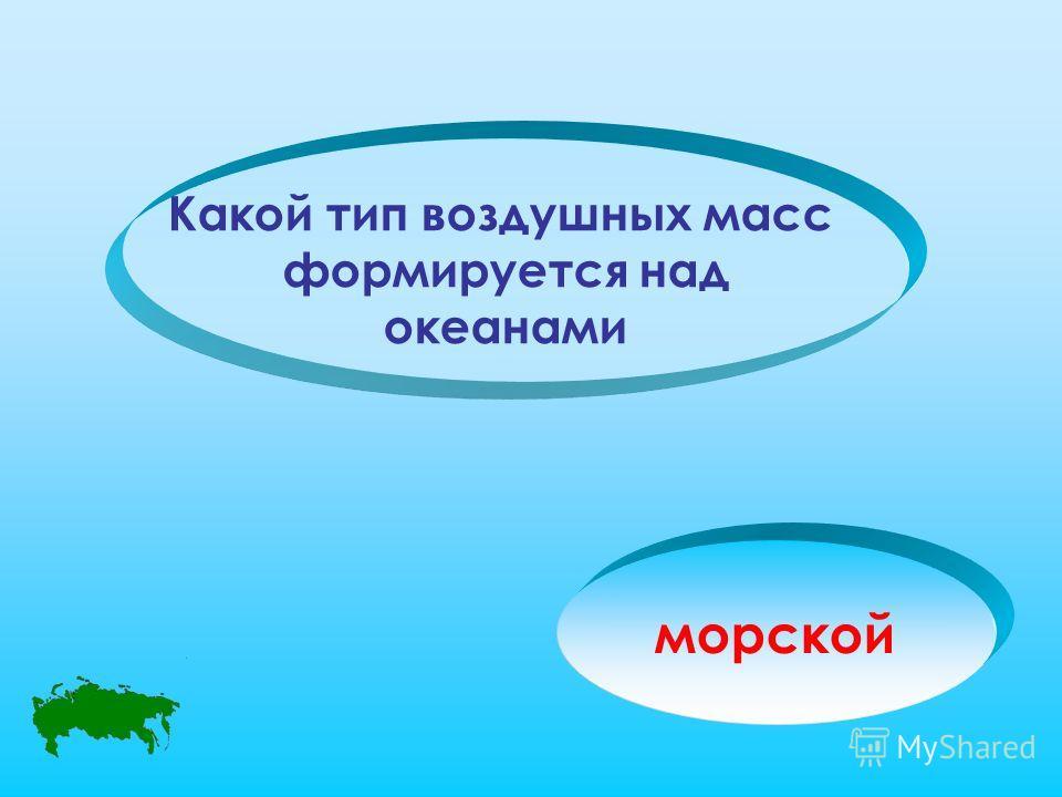 Какой тип воздушных масс формируется над океанами морской