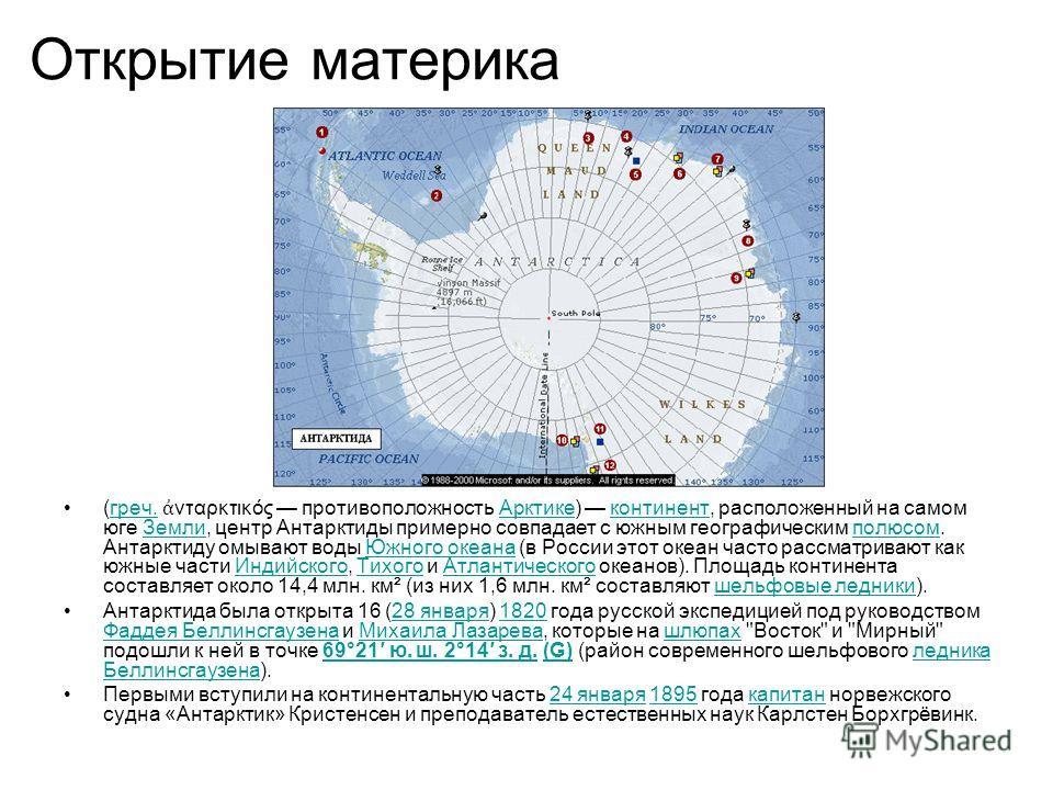 Открытие материка (греч. νταρκτικός противоположность Арктике) континент, расположенный на самом юге Земли, центр Антарктиды примерно совпадает с южным географическим полюсом. Антарктиду омывают воды Южного океана (в России этот океан часто рассматри