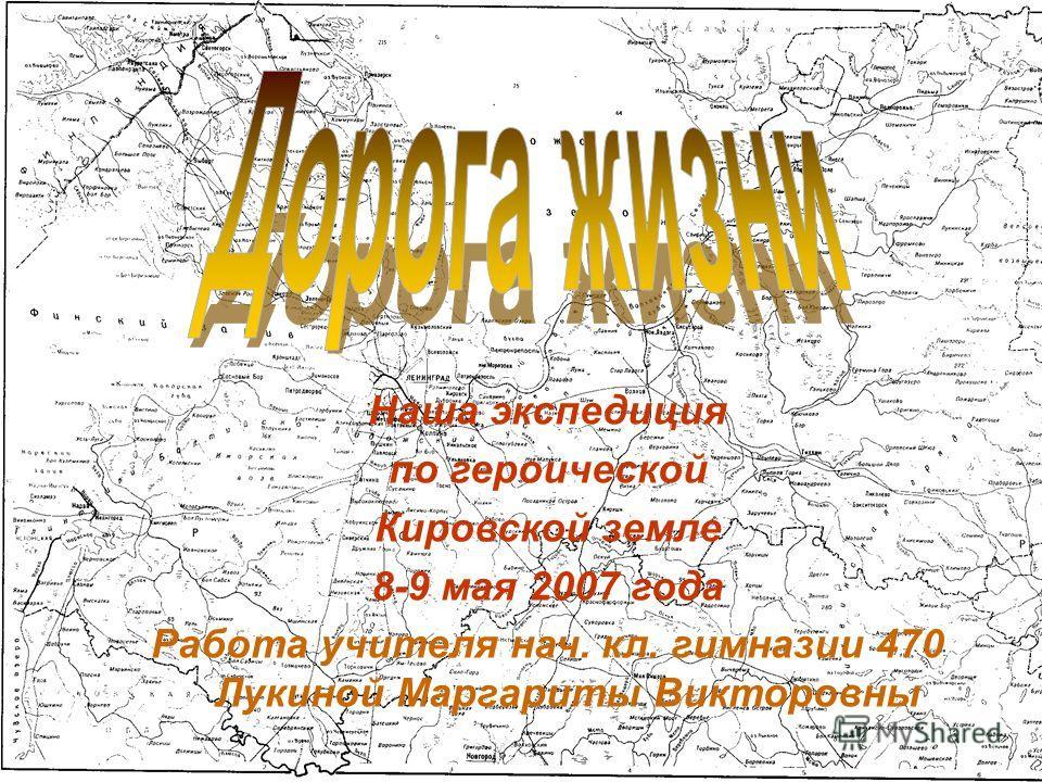 Наша экспедиция по героической Кировской земле 8-9 мая 2007 года Работа учителя нач. кл. гимназии 470 Лукиной Маргариты Викторовны