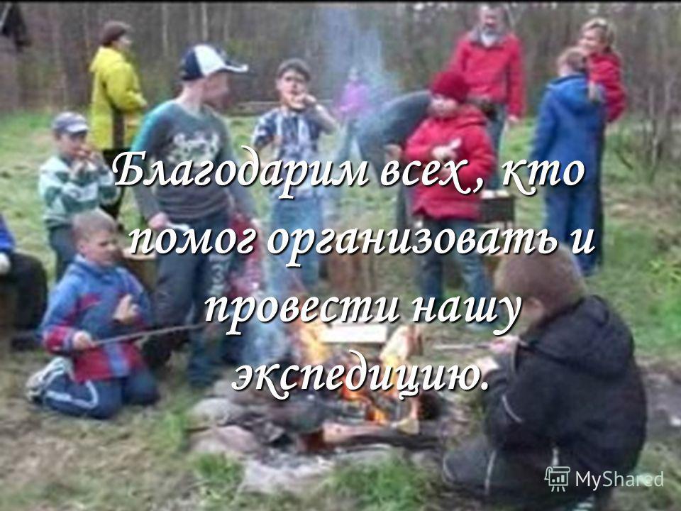 Благодарим всех, кто помог организовать и провести нашу экспедицию.